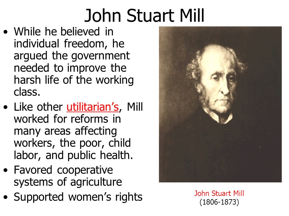 John Stuart Mill While he believed in individual freedom, he argued the government needed to improve the harsh life of the working class.