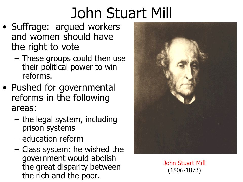 John Stuart Mill Suffrage: argued workers and women should have the right to vote.