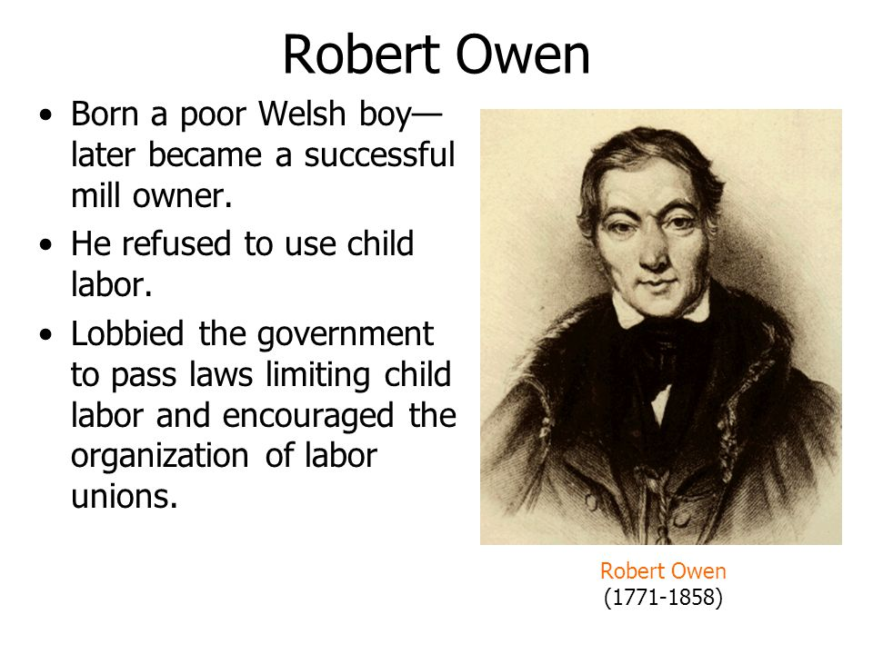 Robert Owen Born a poor Welsh boy—later became a successful mill owner. He refused to use child labor.