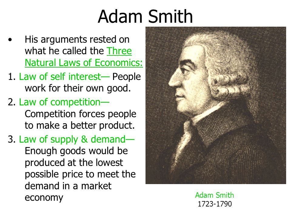 Adam Smith His arguments rested on what he called the Three Natural Laws of Economics: 1. Law of self interest— People work for their own good.