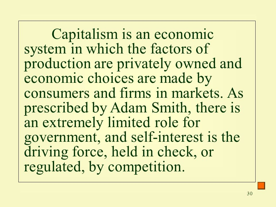 Capitalism is an economic system in which the factors of production are privately owned and economic choices are made by consumers and firms in markets.