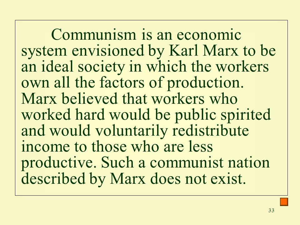 Communism is an economic system envisioned by Karl Marx to be an ideal society in which the workers own all the factors of production.