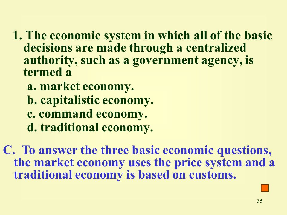 1. The economic system in which all of the basic decisions are made through a centralized authority, such as a government agency, is termed a