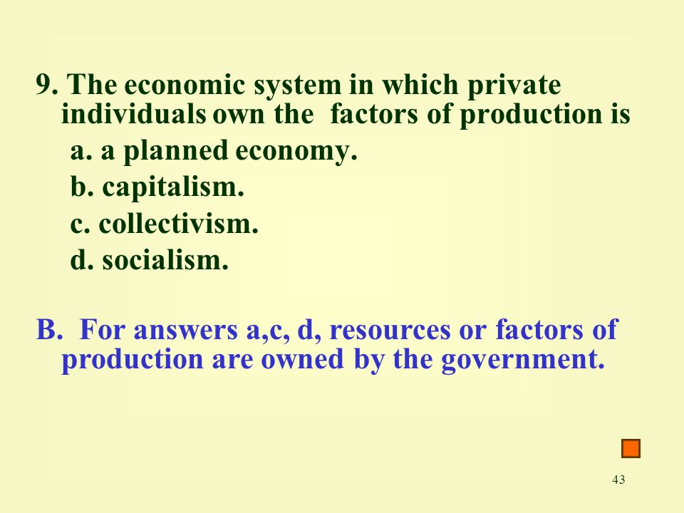9. The economic system in which private individuals own the factors of production is