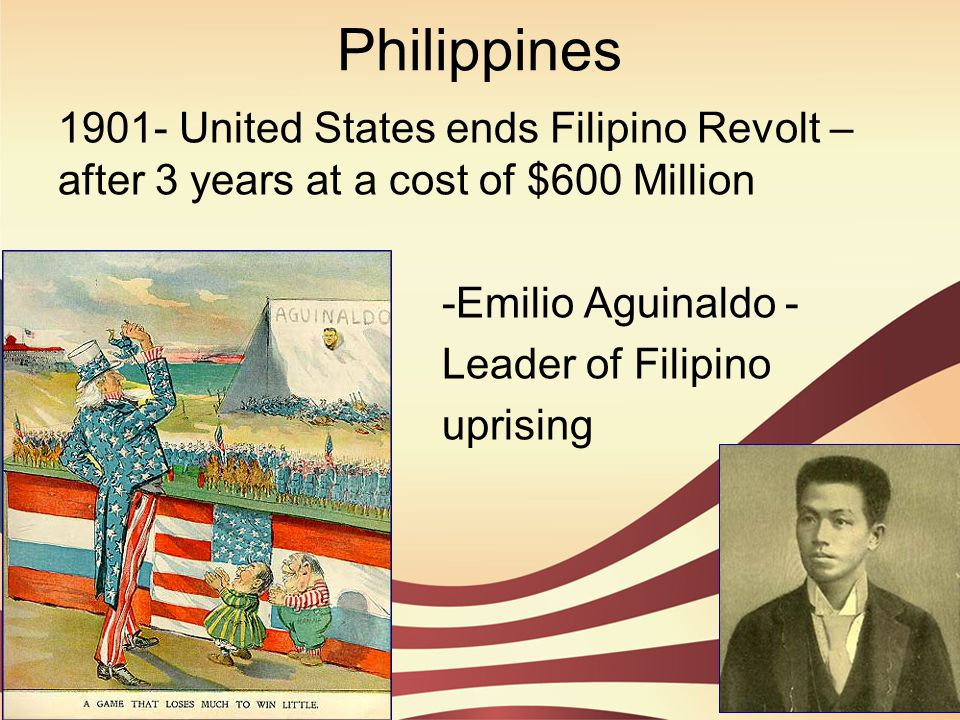 Philippines 1901- United States ends Filipino Revolt – after 3 years at a cost of $600 Million. -Emilio Aguinaldo -