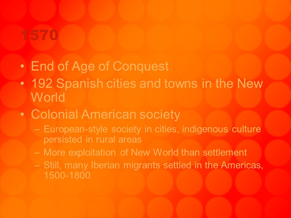 1570 End of Age of Conquest. 192 Spanish cities and towns in the New World. Colonial American society.