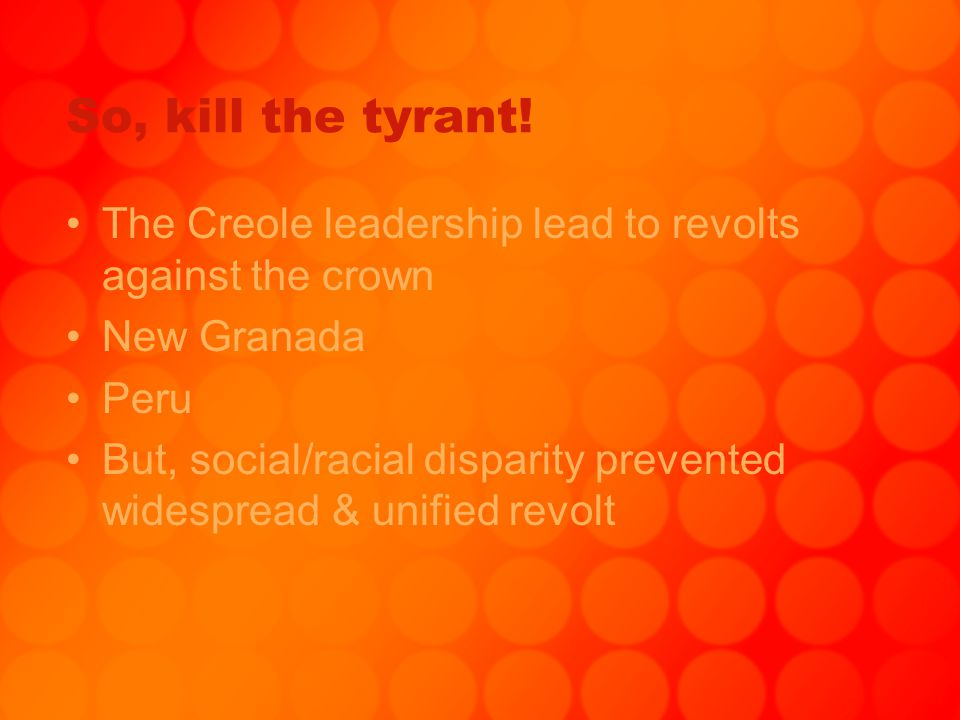 So, kill the tyrant! The Creole leadership lead to revolts against the crown. New Granada. Peru.
