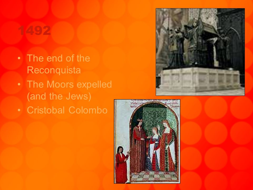 1492 The end of the Reconquista The Moors expelled (and the Jews)