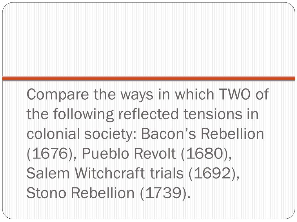 Compare the ways in which TWO of the following reflected tensions in colonial society: Bacon's Rebellion (1676), Pueblo Revolt (1680), Salem Witchcraft trials (1692), Stono Rebellion (1739).
