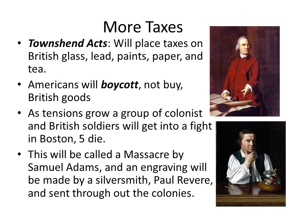 More Taxes Townshend Acts: Will place taxes on British glass, lead, paints, paper, and tea. Americans will boycott, not buy, British goods.