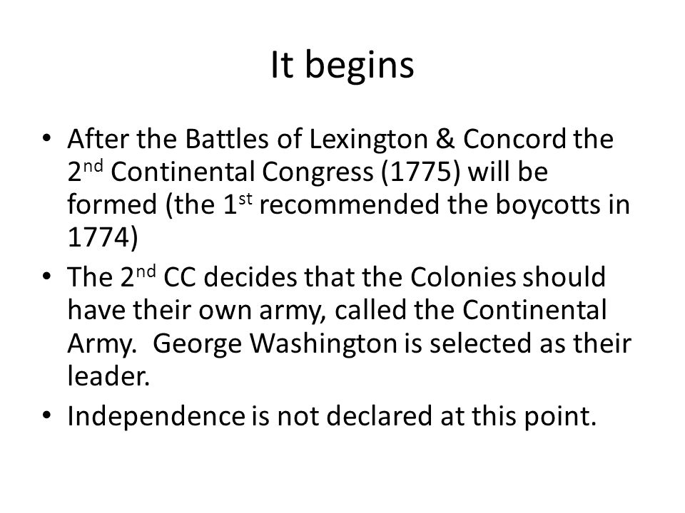 It begins After the Battles of Lexington & Concord the 2nd Continental Congress (1775) will be formed (the 1st recommended the boycotts in 1774)
