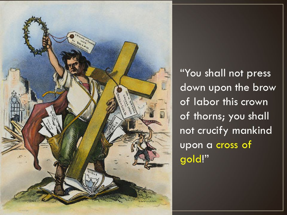 You shall not press down upon the brow of labor this crown of thorns; you shall not crucify mankind upon a cross of gold!