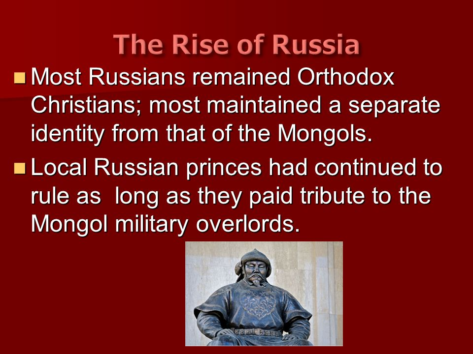 The Rise of Russia Most Russians remained Orthodox Christians; most maintained a separate identity from that of the Mongols.
