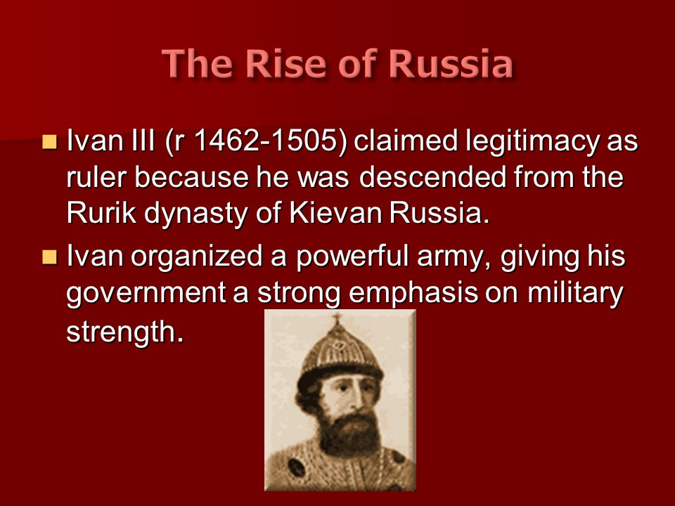 The Rise of Russia Ivan III (r 1462-1505) claimed legitimacy as ruler because he was descended from the Rurik dynasty of Kievan Russia.