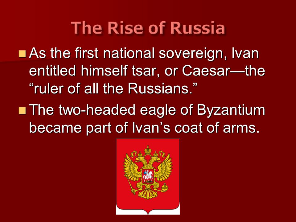 The Rise of Russia As the first national sovereign, Ivan entitled himself tsar, or Caesar—the ruler of all the Russians.