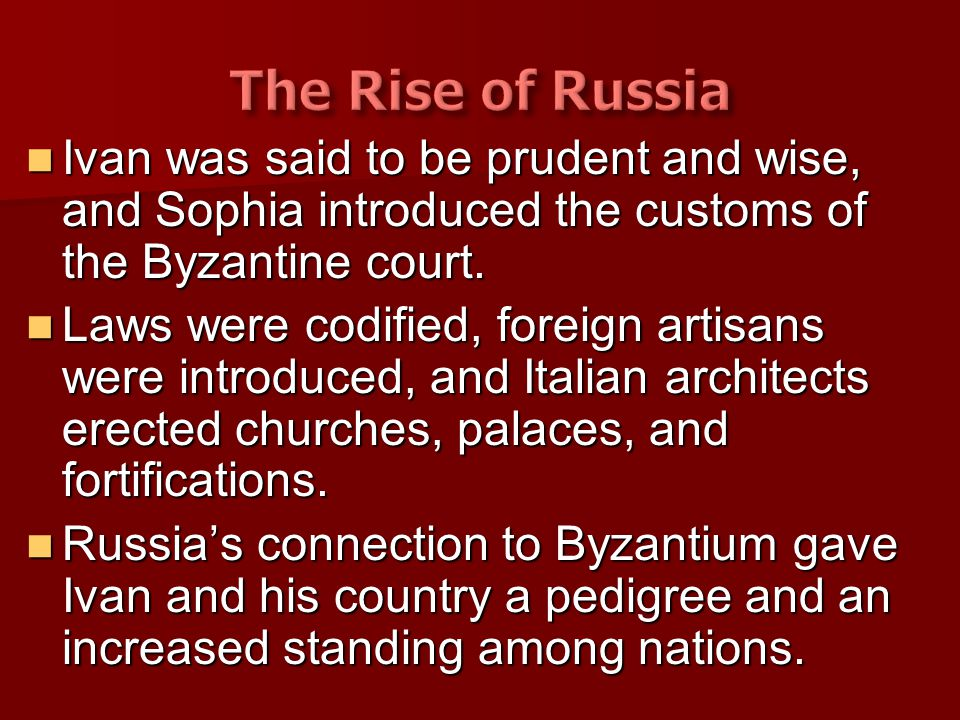 The Rise of Russia Ivan was said to be prudent and wise, and Sophia introduced the customs of the Byzantine court.