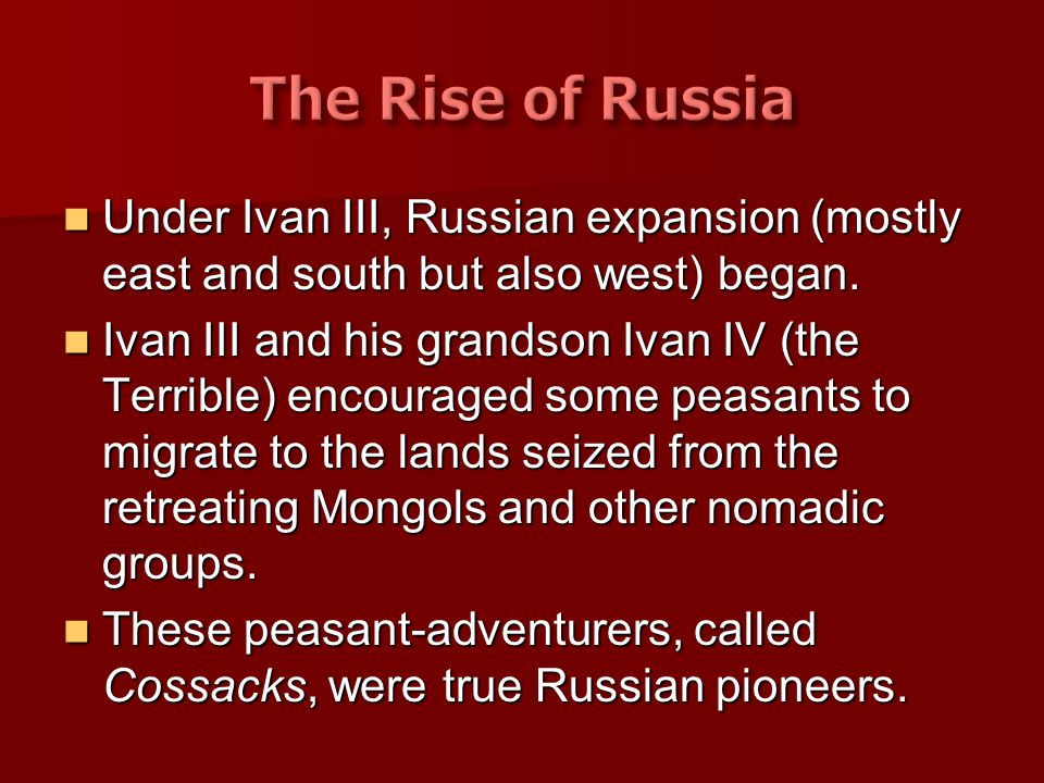 The Rise of Russia Under Ivan III, Russian expansion (mostly east and south but also west) began.