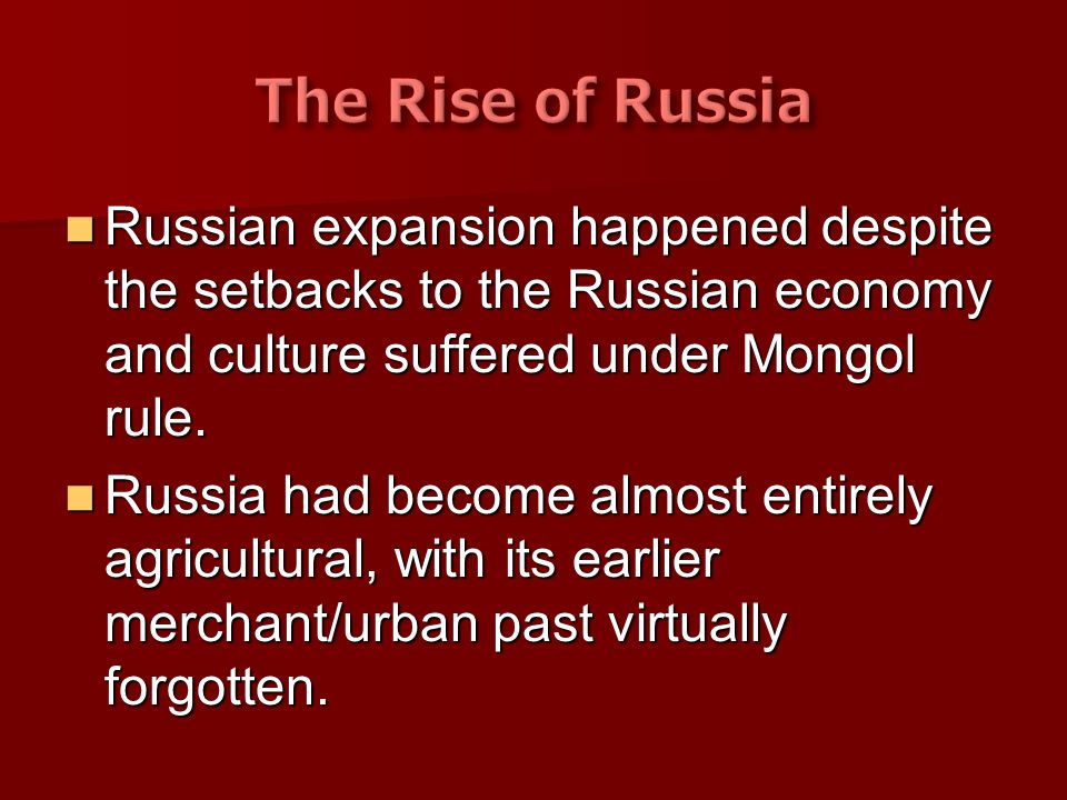 The Rise of Russia Russian expansion happened despite the setbacks to the Russian economy and culture suffered under Mongol rule.