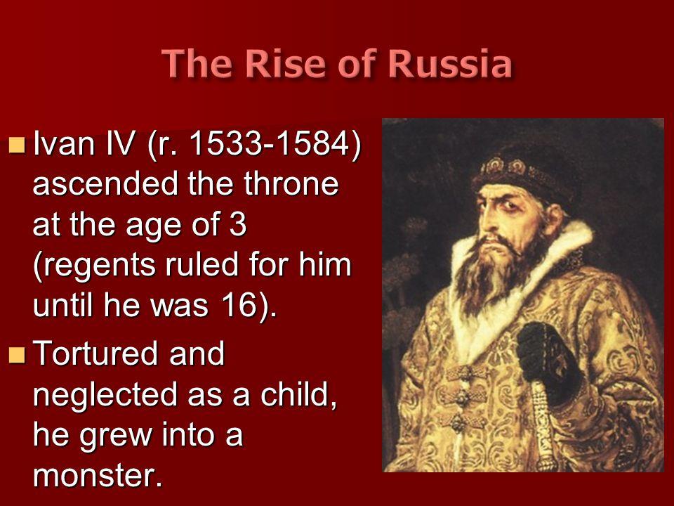 The Rise of Russia Ivan IV (r. 1533-1584) ascended the throne at the age of 3 (regents ruled for him until he was 16).