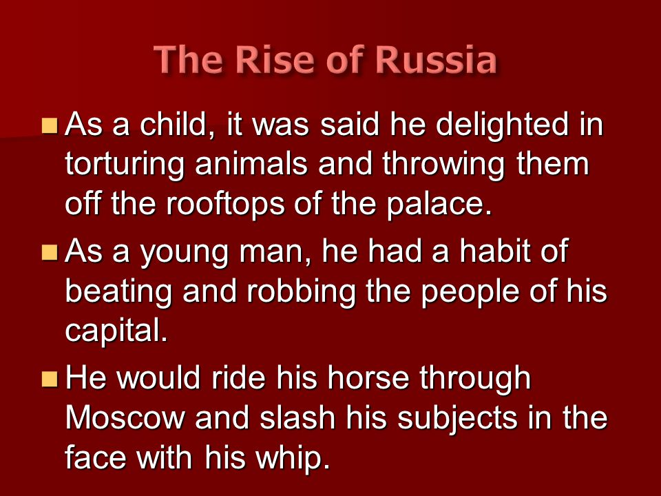 The Rise of Russia As a child, it was said he delighted in torturing animals and throwing them off the rooftops of the palace.