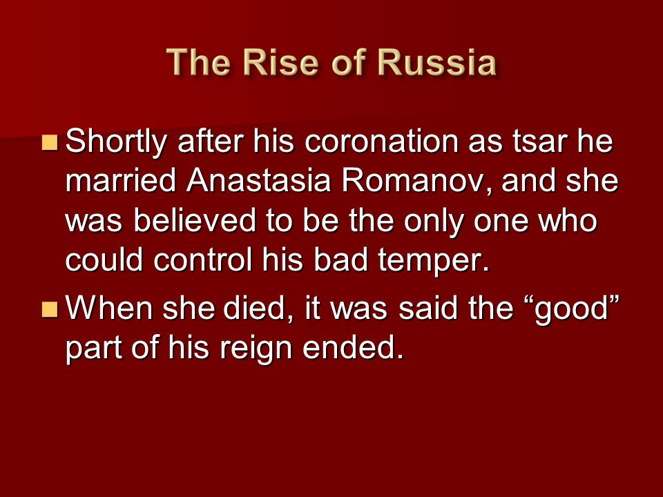 Shortly after his coronation as tsar he married Anastasia Romanov, and she was believed to be the only one who could control his bad temper.