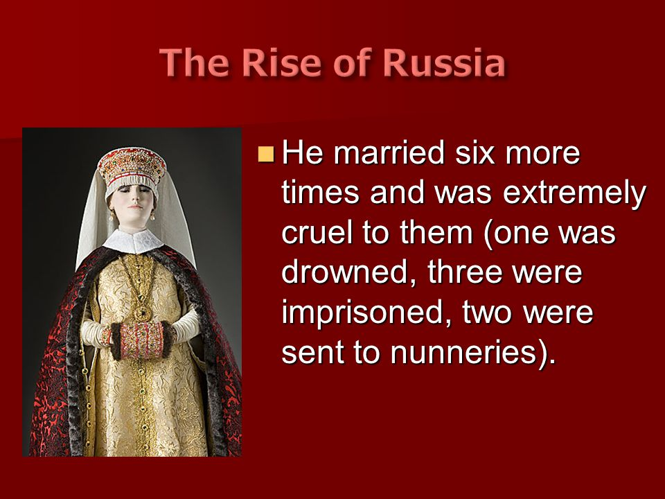 The Rise of Russia He married six more times and was extremely cruel to them (one was drowned, three were imprisoned, two were sent to nunneries).