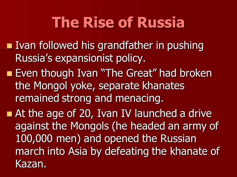 The Rise of Russia Ivan followed his grandfather in pushing Russia's expansionist policy.