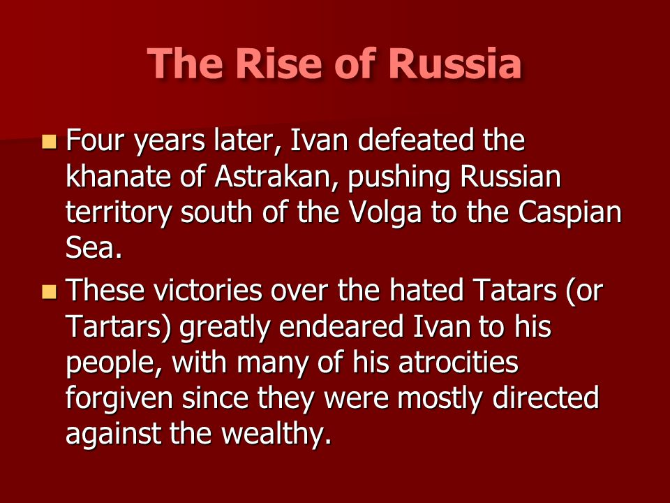 The Rise of Russia Four years later, Ivan defeated the khanate of Astrakan, pushing Russian territory south of the Volga to the Caspian Sea.