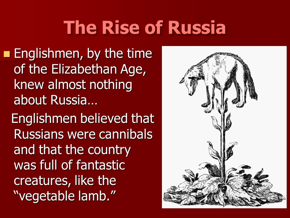 The Rise of Russia Englishmen, by the time of the Elizabethan Age, knew almost nothing about Russia…
