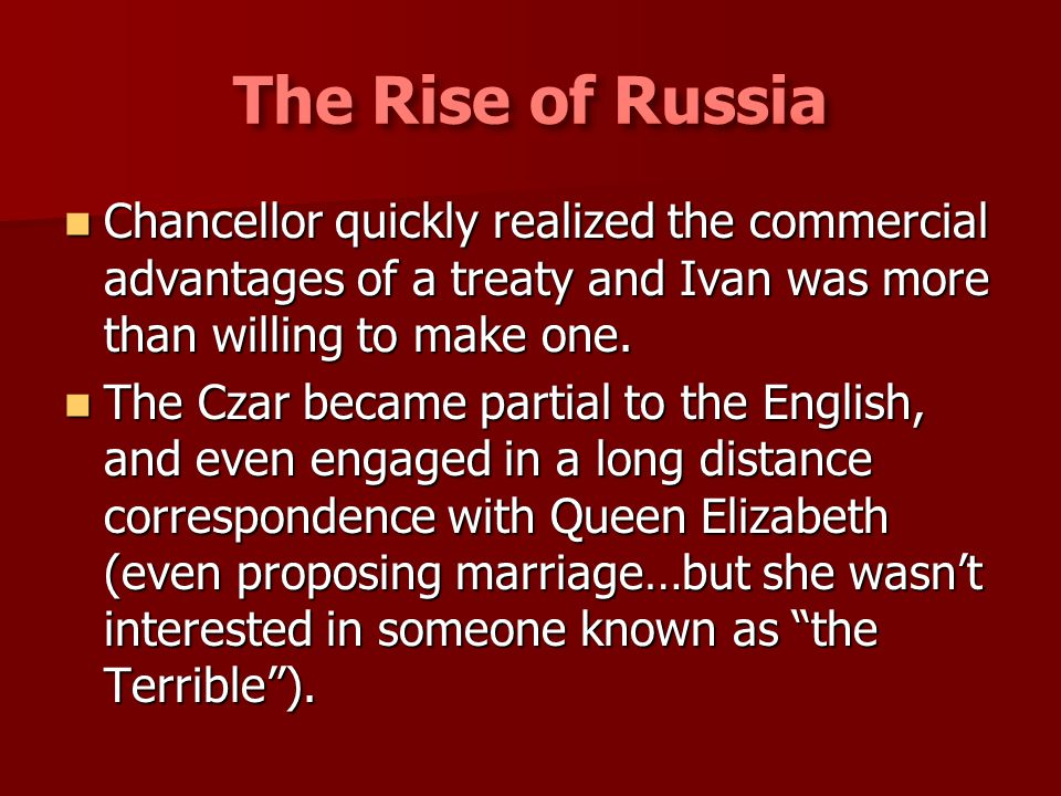 The Rise of Russia Chancellor quickly realized the commercial advantages of a treaty and Ivan was more than willing to make one.