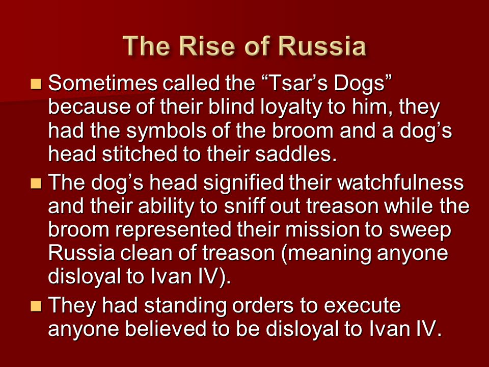 Sometimes called the Tsar's Dogs because of their blind loyalty to him, they had the symbols of the broom and a dog's head stitched to their saddles.