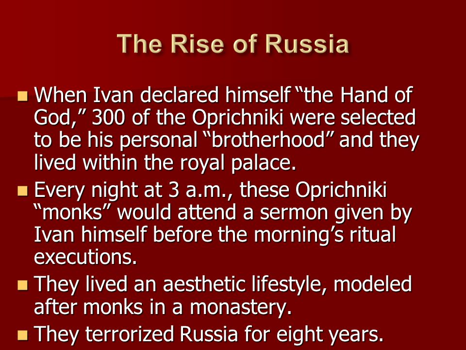 When Ivan declared himself the Hand of God, 300 of the Oprichniki were selected to be his personal brotherhood and they lived within the royal palace.