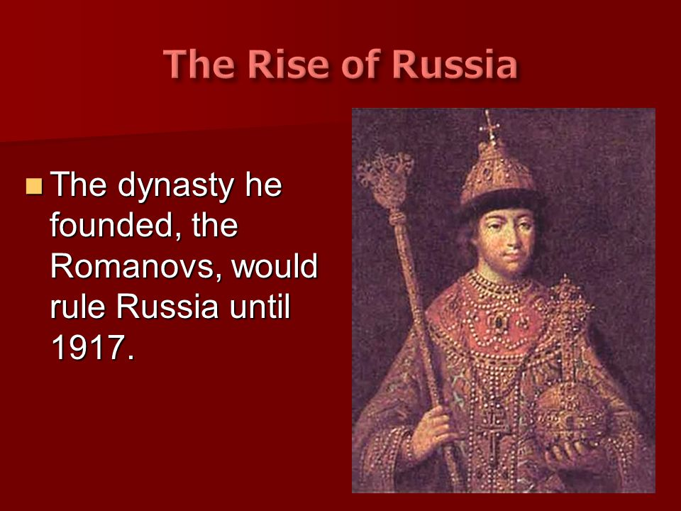 The Rise of Russia The dynasty he founded, the Romanovs, would rule Russia until 1917.