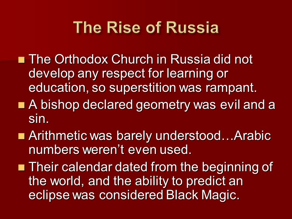 The Orthodox Church in Russia did not develop any respect for learning or education, so superstition was rampant.