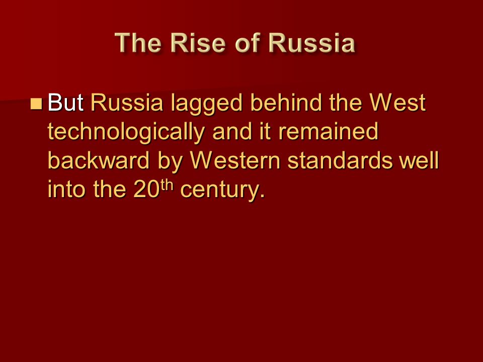 But Russia lagged behind the West technologically and it remained backward by Western standards well into the 20th century.