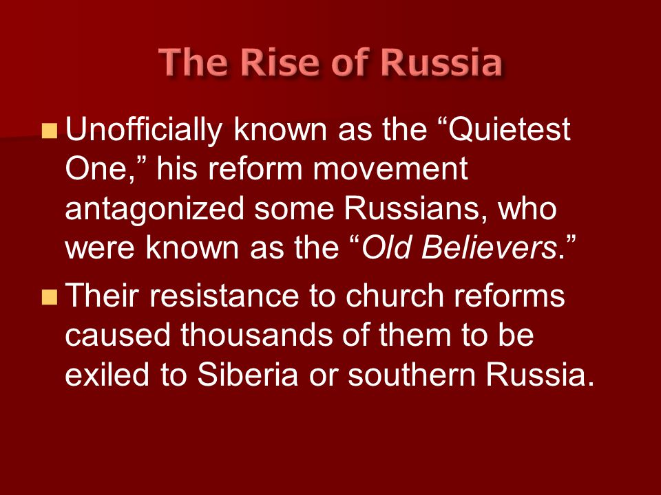 The Rise of Russia Unofficially known as the Quietest One, his reform movement antagonized some Russians, who were known as the Old Believers.