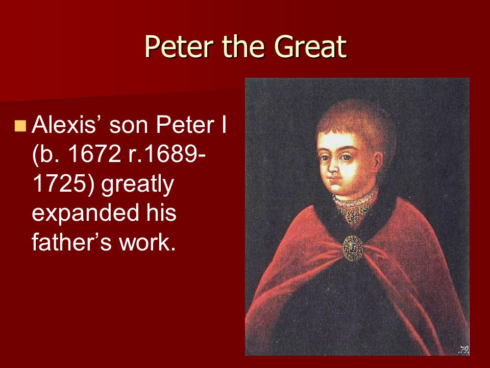 Peter the Great Alexis' son Peter I (b. 1672 r.1689-1725) greatly expanded his father's work.