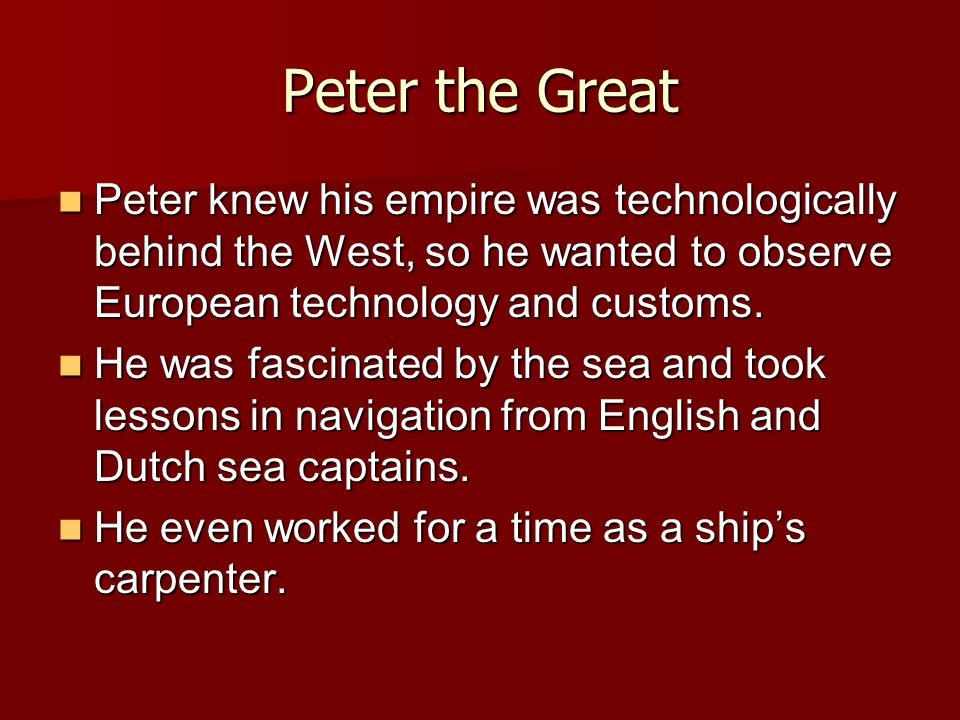 Peter the Great Peter knew his empire was technologically behind the West, so he wanted to observe European technology and customs.
