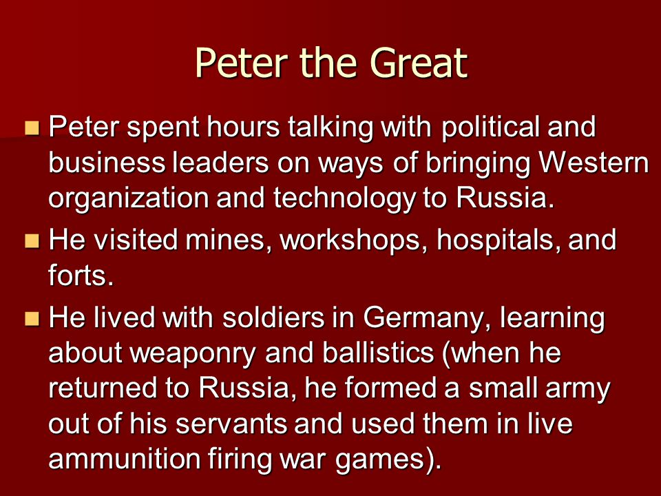 Peter the Great Peter spent hours talking with political and business leaders on ways of bringing Western organization and technology to Russia.