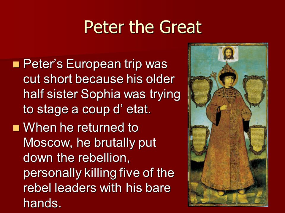 Peter the Great Peter's European trip was cut short because his older half sister Sophia was trying to stage a coup d' etat.