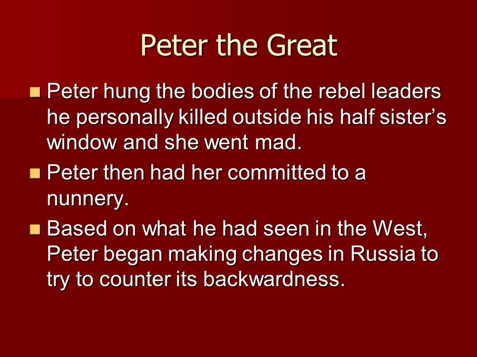 Peter the Great Peter hung the bodies of the rebel leaders he personally killed outside his half sister's window and she went mad.