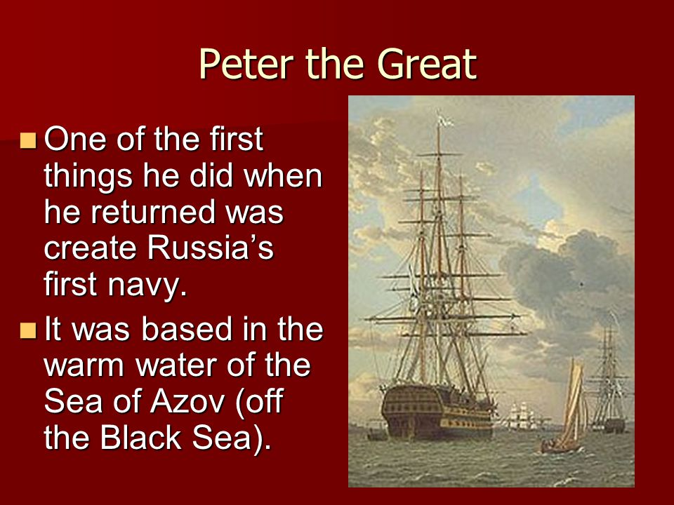 Peter the Great One of the first things he did when he returned was create Russia's first navy.