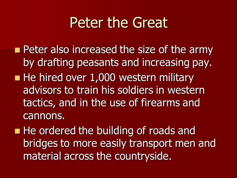 Peter the Great Peter also increased the size of the army by drafting peasants and increasing pay.