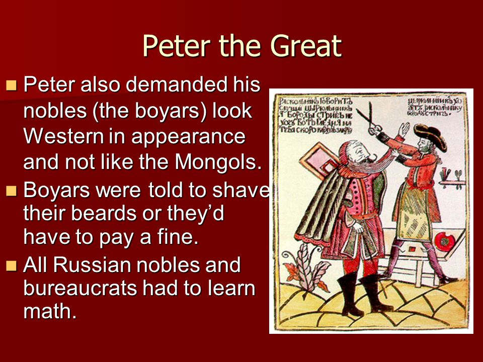 Peter the Great Peter also demanded his nobles (the boyars) look Western in appearance and not like the Mongols.