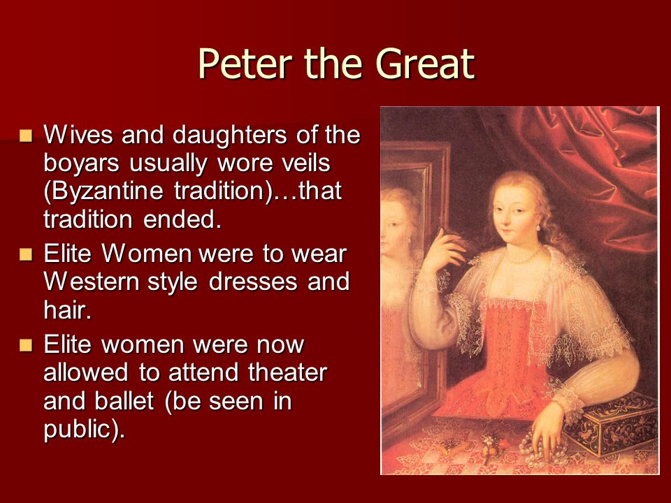 Peter the Great Wives and daughters of the boyars usually wore veils (Byzantine tradition)…that tradition ended.
