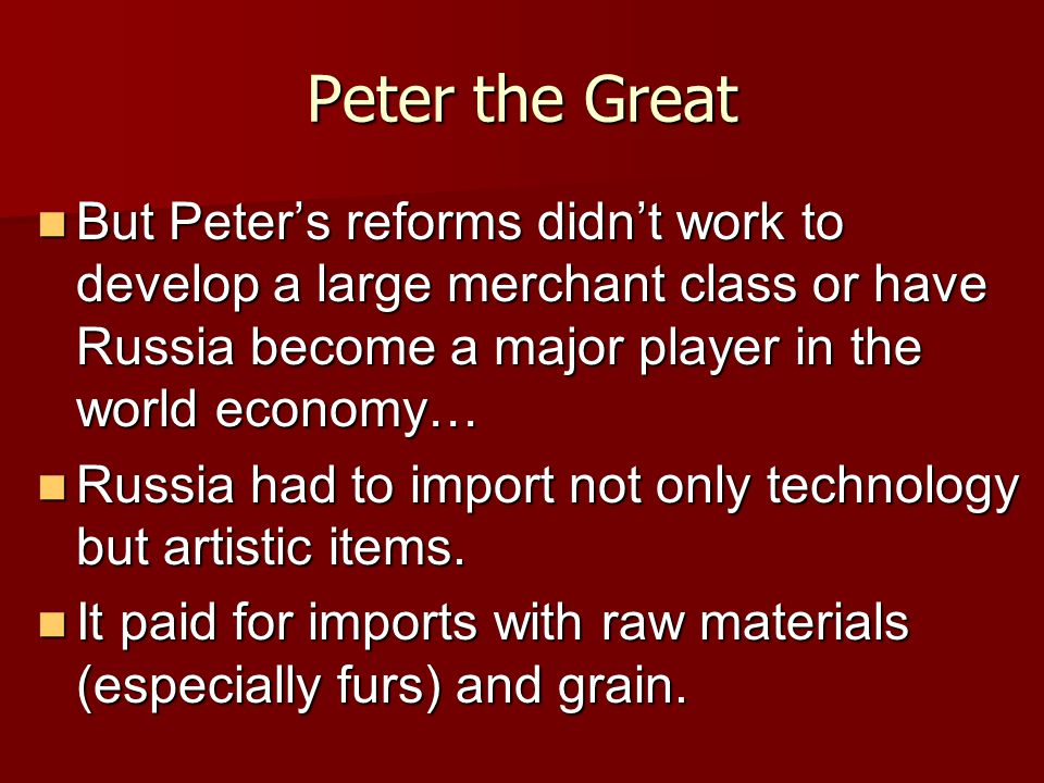 Peter the Great But Peter's reforms didn't work to develop a large merchant class or have Russia become a major player in the world economy…