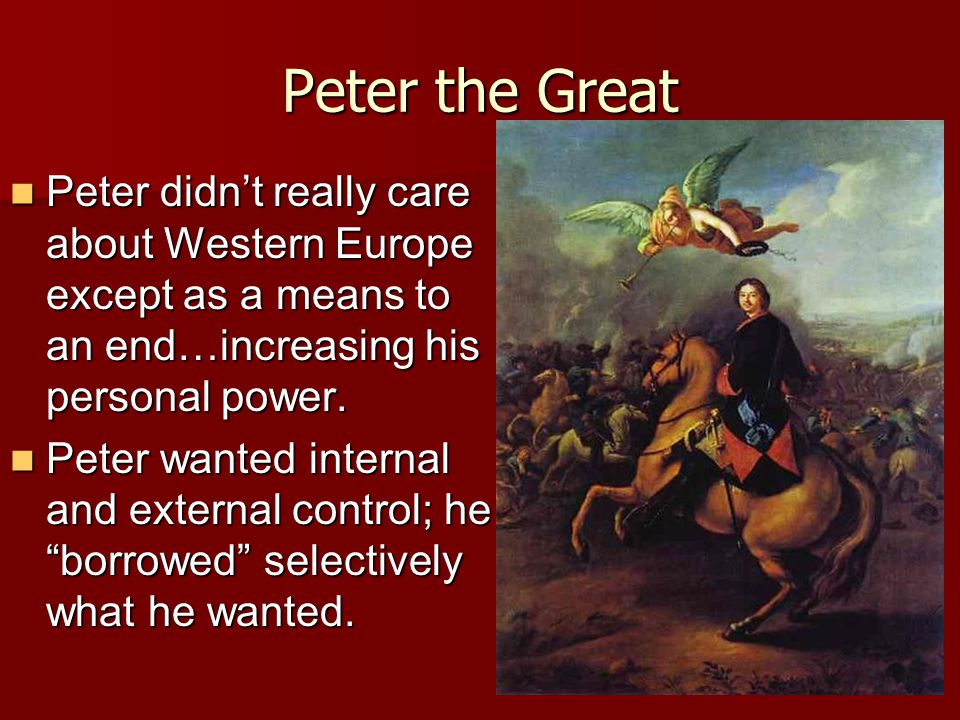 Peter the Great Peter didn't really care about Western Europe except as a means to an end…increasing his personal power.