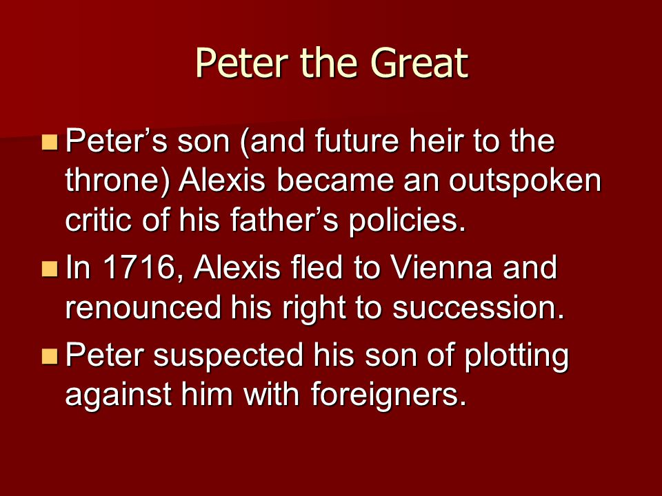 Peter the Great Peter's son (and future heir to the throne) Alexis became an outspoken critic of his father's policies.