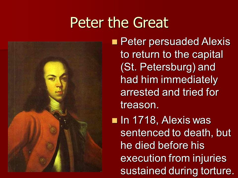 Peter the Great Peter persuaded Alexis to return to the capital (St. Petersburg) and had him immediately arrested and tried for treason.