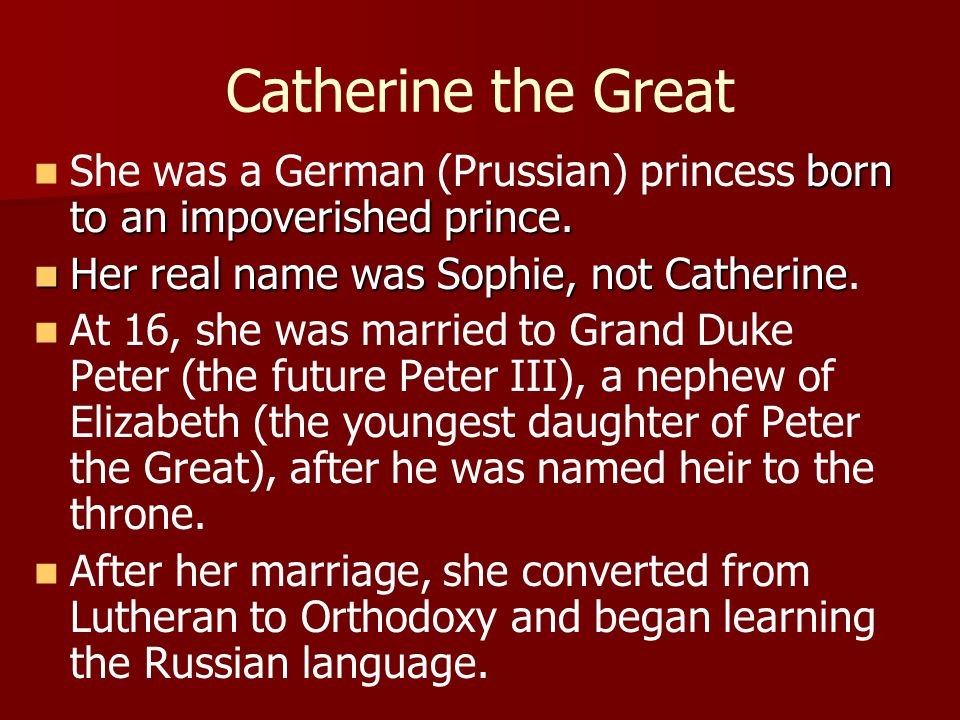 Catherine the Great She was a German (Prussian) princess born to an impoverished prince. Her real name was Sophie, not Catherine.